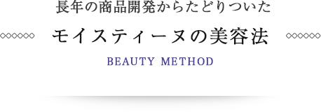 長年の商品開発からたどりついた モイスティーヌの美容法