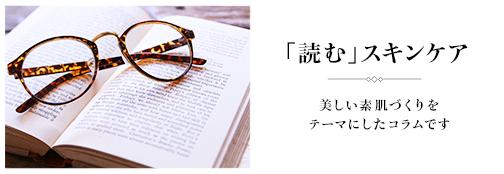 「 読む 」スキンケア美しい素肌づくりをテーマにしたコラムです